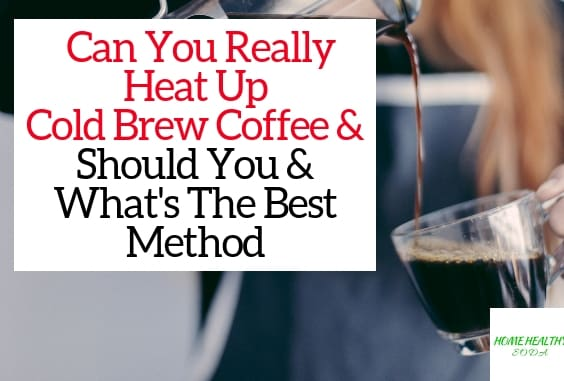 How To Properly Heat Up Cold Brew Coffee A Step By Step Guide