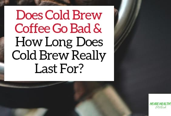 Does Cold Brew Coffee Go Bad & How Long Does Cold Brew Really Last For?