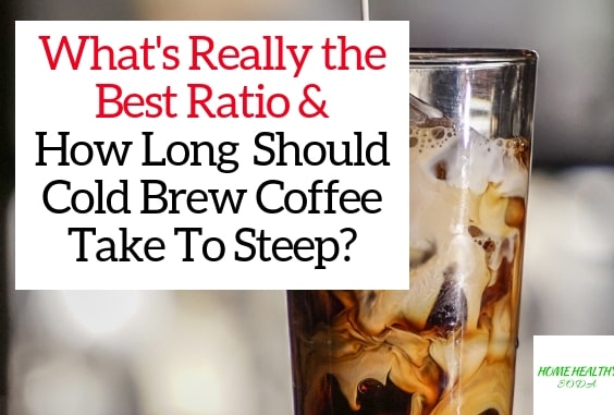 Whats The Best Ratio For Cold Brew Coffee & How Long Cold Brew Coffee Take to Steep